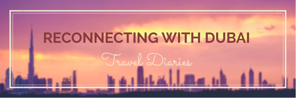 Travel Diaries: Reconnecting with Dubai